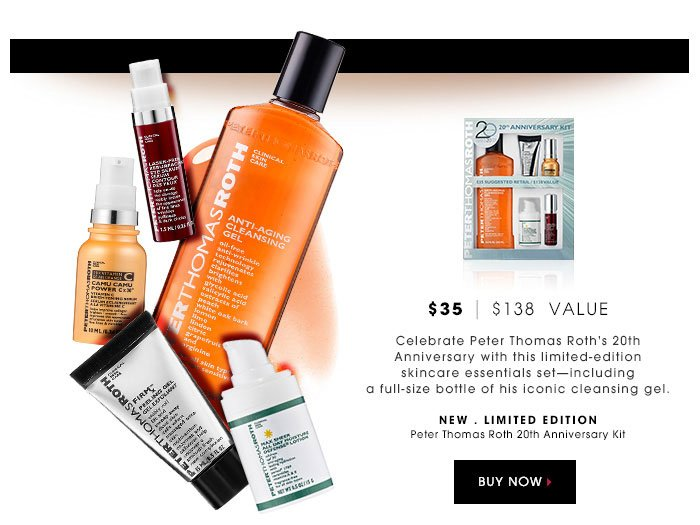 $35 | $138 Value. Celebrate Peter Thomas Roth's 20th Anniversary with this limited-edition skincare essentials set - including a full-size bottle of his iconic cleansing gel. new . limited edition. Peter Thomas Roth 20th Anniversary Kit. $35 | $138 Value
