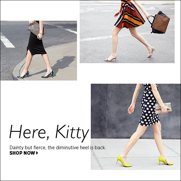 Here, kitty. Dainty but fierce, the diminutive heel is back. Shop now >>