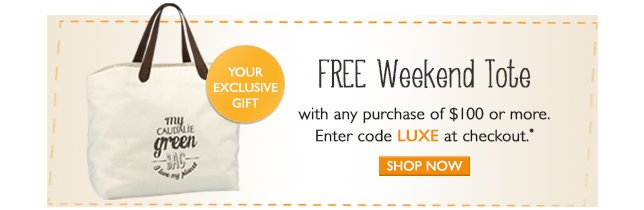 FREE Weekend Tote with any $100 purchase or more. Enter code LUXE at checkout*