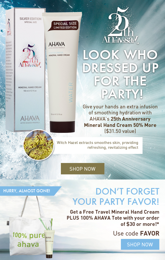 look who dressed up for our anniversary! Give your hands an extra infusion of smoothing hydration with AHAVA's 25th Anniversary Mineral Hand Cream 50% More. $31.50  value yours for $21  Witch Hazel extracts smoothes skin, providing refreshing, revitalizing effect  Don't forget your party favor! Get a Free Travel Mineral Hand Cream PLUS 100% AHAVA Tote with your order of $30 or more! hurry, almost gone! Use code FAVOR Shop Now