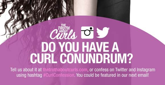 Do You Have a Curl Conundrum? Tell us about it at thetruthaboutcurls.com, or confess on Twitter and Instagram using hashtag #CurlConfession. You could be featured in our next email!