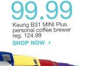 99.99 Keurig B31 MINI Plus personal coffee brewer reg. 124.99. shop now