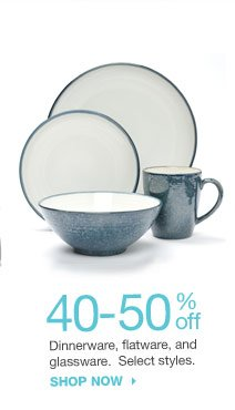 40-50% off Dinnerware, flatware, serverware and glassware. Select styles. shop now
