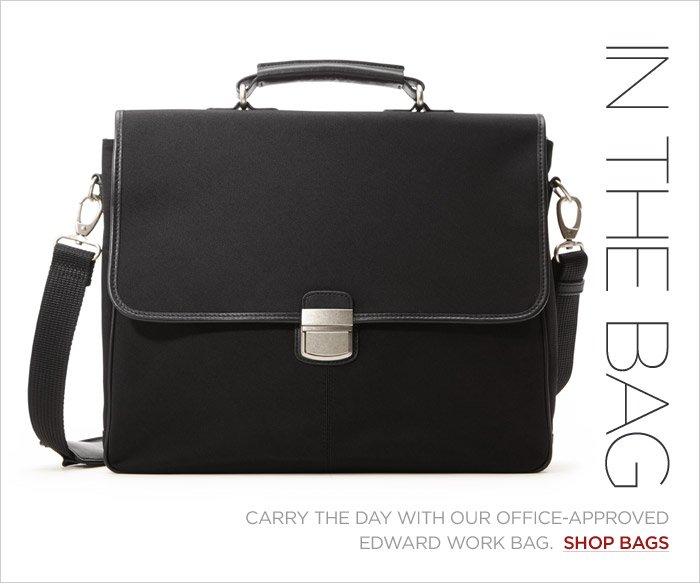 IN THE BAG | CARRY THE DAY WITH OUR OFFICE-APPROVED EDWARD WORK BAG.  SHOP BAGS