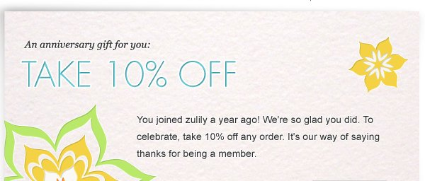 Happy Anniversary! You joined zulily a year ago! We're so glad you did. To celebrate, take 10% off any order. It's our way of saying thanks for being a member.