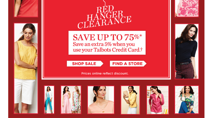 Extra 50% off Markdowns. Red Hanger Clearance. Save up to 75%. Save an extra 5% when you use your Talbots credit card. Shop Sale. Find a Store. Price online reflect discount.