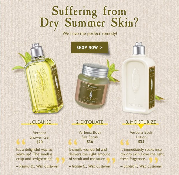 """Suffering from Dry Summer Skin? We have the perfect remedy? 1.Cleanse Verbena Shower Gel $20  """"It's a delightful way to wake up!  The smell is crisp and invigorating!"""" – Regina D., web customer  2.Exfoliate $36 Verbena Body Salt Scrub """"It smells wonderful and delivers the right amount of scrub and moisture"""" – Ivonne C., Web Customer  3.Moisturize $25 Verbena Body Lotion """"It immediately soaks into my dry skin. Love the light, fresh fragrance"""" – Sandra T., Web Customer"""