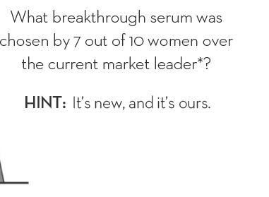 What breakthrough serum was chosen by 7 out of 10 women over the current market leader*? HINT: It's new, and it's ours.