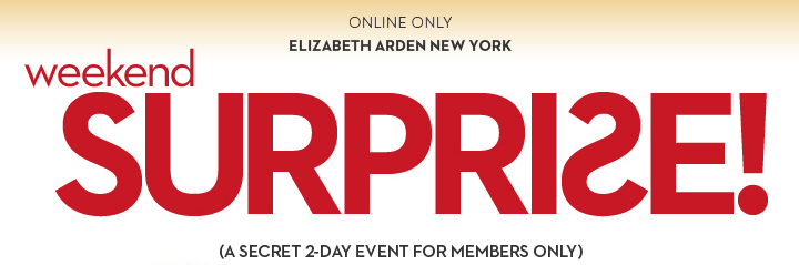 ONLINE ONLY. ELIZABETH ARDEN NEW YORK. Weekend SURPRISE. (A SECRET 2-DAY EVENT FOR MEMBERS ONLY).