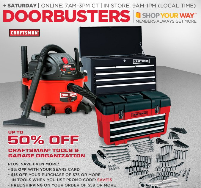 + saturday | online: 7am-3pm ct | in store: 9am-1pm (local time) | doorbusters | shop your way(sm) members always get more | up to 50% off craftsman tools & garage organization | plus, save even more: 5% off with your sears card | $15 off your purchase of $75 or more in tools when you use promo code: SAVE15 | free shipping on your order of $59 or more