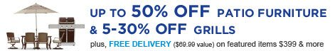 UP TO 50% OFF PATIO FURNITURE & 5-30% OFF GRILLS | plus, FREE DELIVERY ($69.99 value) on featured items $399 & more
