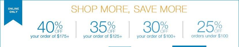 ONLINE ONLY | SHOP MORE, SAVE MORE | 40% OFF your order of $175+ | 35% OFF your order of $125+ | 30% OFF your order of $100+ | 25% OFF orders under $100