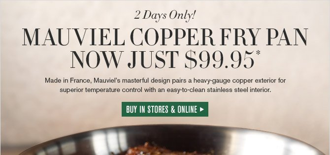 2 Days Only! -- MAUVIEL COPPER FRY PAN NOW JUST $99.95* -- Made in France, Mauviel's masterful design pairs a heavy-gauge copper exterior for superior temperature control with an easy-to-clean stainless steel interior. -- BUY IN STORES & ONLINE