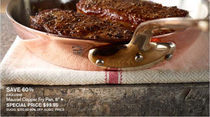 "SAVE 60% -- EXCLUSIVE -- Mauviel Copper Fry Pan, 8"", SPECIAL PRICE $99.95 -- SUGG. $250.00, 60% OFF SUGG. PRICE"