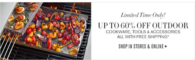 Limited Time Only! -- UP TO 60% OFF OUTDOOR COOKWARE, TOOLS & ACCESSORIES -- ALL WITH FREE SHIPPING* -- SHOP IN STORES & ONLINE