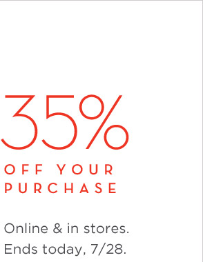 35% OFF YOUR PURCHASE | Online & in stores. Ends today, 7/28.