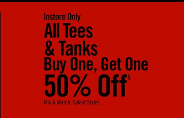 INSTORE ONLY - ALL TEES & TANKS BUY ONE, GET ONE 50% OFF§