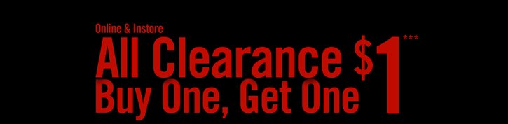 ONLINE & INSTORE - ALL CLEARANCE  BUY ONE, GET ONE $1***
