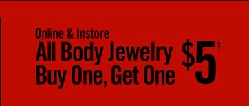 ONLINE & INSTORE ALL BODY JEWELRY BUY ONE, GET ONE $5†
