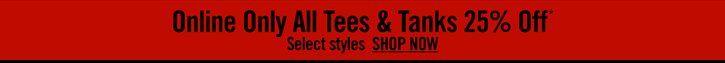 ONLINE ONLY ALL TEES & TANKS 25% OFF* - SELECT STYLES SHOP NOW