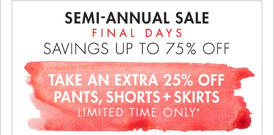 SEMI-ANNUAL SALE FINAL DAYS SAVINGS UP TO 75% OFF TAKE AN EXTRA 25% OFF PANTS, SHORTS + SKIRTS LIMITED TIME ONLY*