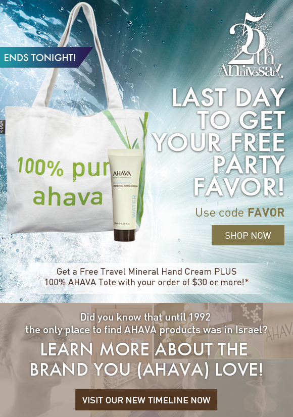 Last day to get your FREE party favor! Get a Free Travel Mineral Hand Cream PLUS 100% AHAVA Tote with your order of $30 or more! ends tonight! Use code FAVOR Shop Now  Did you know that until 1992 the only place to find AHAVA products was in Israel? Learn more about the brand you (AHAVA) love! Visit our NEW Timeline Now