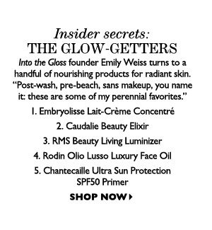 Insider secrets: THE GLOW-GETTERS – Into the Gloss founder Emily Weiss turns to a handful of nourishing products for radiant skin. SHOP NOW