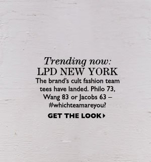Trending now: LPD NEW YORK The brand's cult fashion team tees have landed. Philo 73, Wang 83 or Jacobs 63 – #whichteamareyou? GET THE LOOK