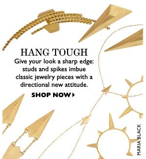 HANG TOUGH  – Give your look a sharp edge: studs and spikes imbue classic jewelry pieces with a directional new attitude. SHOP NOW