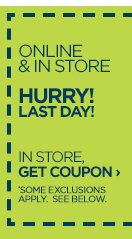 ONLINE & IN STORE HURRY! LAST  DAY! IN STORE, GET COUPON › SOME EXCLUSIONS APPLY*. SEE BELOW