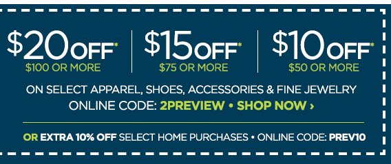 $20 OFF* $100 OR MORE | $15 OFF* $75 OR  MORE | $10 OFF* $50 OR MORE ON SELECT APPAREL, SHOES, ACCESSORIES &  FINE JEWELRY ONLINE CODE: 2PREVIEW SHOP NOW › OR EXTRA 10% OFF  SELECT HOME PURCHASES ONLINE CODE: PREV10