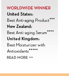 WORLDWIDE WINNER. United States: Best Anti-aging Product***. New Zealand: Best Anti-aging Serum****. United Kingdom: Best Moisturizer with Antioxidants*****. READ MORE.