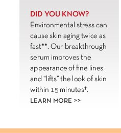 "DID YOU KNOW? Environmental stress can cause skin aging twice as fast**. Our breakthrough serum improves the appearance of fine lines and ""lifts"" the look of skin within 15 minutes†. LEARN MORE."
