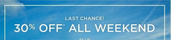 Last Chance! 30% Off* All Weekend