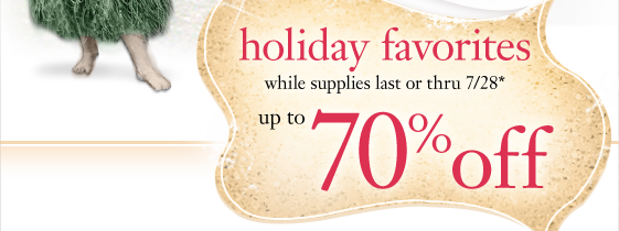 holiday favourites while supplies last or thru 7/28* up to 70% off