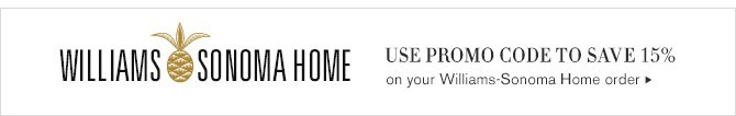 WILLIAMS SONOMA HOME - USE PROMO CODE TO SAVE 15% on your Williams-Sonoma Home order