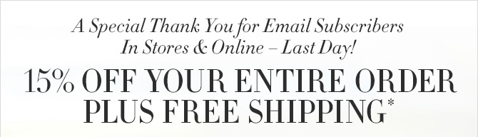 A Special Thank You for Email Subscribers - In Stores & Online - Last Day! - 15% OFF YOUR ENTIRE ORDER - PLUS FREE SHIPPING*