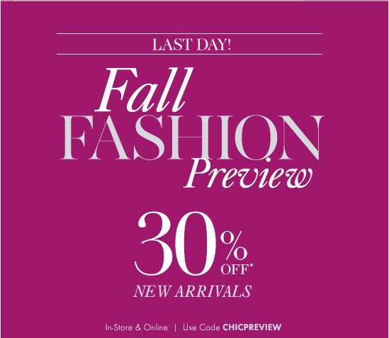 LAST DAY!        FALL FASHION Preview        30% Off* New Arrivals        In–Store & Online Use Code CHICPREVIEW
