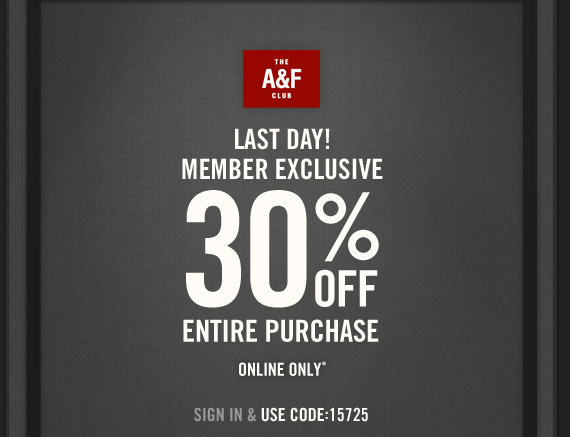THE A&F CLUB LAST DAY! MEMBER EXCLUSIVE 30% OFF YOUR ENTIRE PURCHASE ONLINE ONLY*  SIGN IN & USE CODE:15725