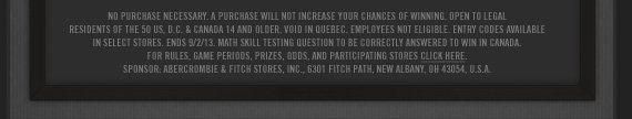 NO PURCHASE NECESSARY. A PURCHASE WILL NOT INCREASE YOUR CHANCES OF  WINNING. OPEN TO LEGAL RESIDENTS OF THE 50 U.S. D.C. & CANADA 14 AND  OLDER. VOID IN QUEBEC. EMPLOYEES NOT ELEGIBLE. ENTRY CODES AVAILABLE IN  SELECT STORES. ENDS 9/2/13. MATH SKILL TESTING QUESTION TO BE CORRECTLY  ANSWERED TO WIN IN CANADA. FOR RULES, GAME PERIODS, PRIZES ODDS, AND  PARTICIPATING STORES CLICK HERE. SPONSOR, ABERCROMBIE & FITCH  STORES, INC., 6301 FITCH PATH, NEW ALBANY, OH 43054, U.S.A.