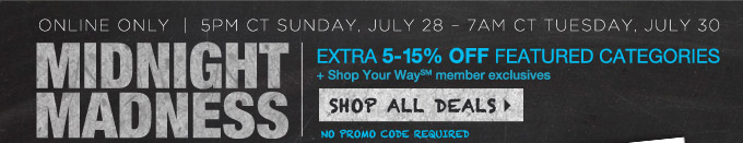 online only | 5pm CT Sunday, July 28 - 7am CT Tuesday, July 30 | MIDNIGHT MADNESS | EXTRA 5-15% OFF FEATURED CATEGORIES | + Shop Your Way(SM) member exclusives | SHOP ALL DEALS | NO PROMO CODE REQUIRED