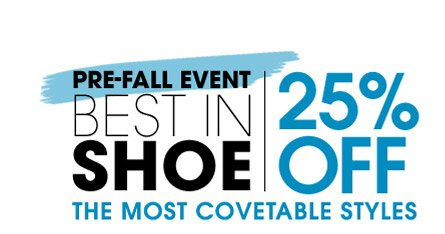 PRE–FALL EVENT. BEST IN SHOE. 25% OFF THE MOST COVETABLE STYLES