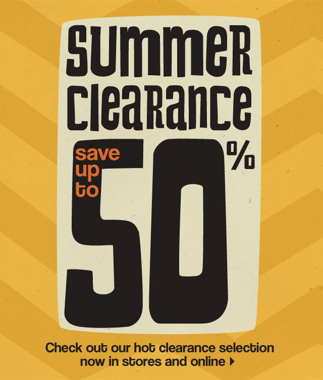 Summer clearance. Save up to 50%. Check out our hot clearance selection now in stores and online