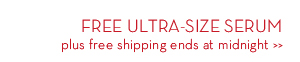 FREE ULTRA-SIZE SERUM plus free shipping ends at midnight.