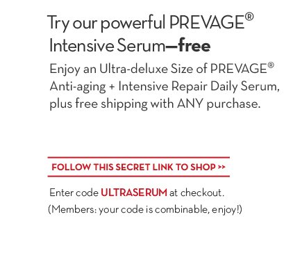 Try our powerful PREVAGE® Intensive Serum—free. Enjoy an Ultra-deluxe Size of PREVAGE® Anti-aging + Intensive Repair Daily Serum, plus free  shipping with ANY purchase. FOLLOW THIS SECRET LINK TO SHOP. Enter code ULTRASERUM at checkout. (Members: your code is combinable, enjoy!)