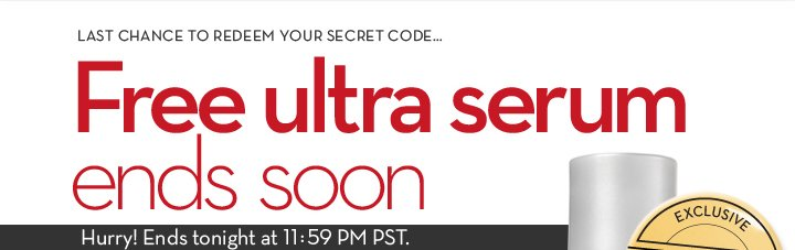 LAST CHANCE TO REDEEM YOUR SECRET CODE...Free ultra serum ends soon. Hurry! Ends tonight at 11:59 PM PST.