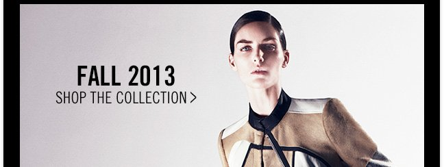FALL 2013 - SHOP THE collection >