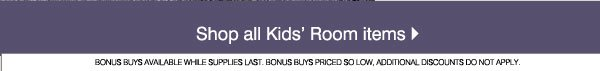 Shop all Kids' Room items. Bonus buys available while supplies last. Bonus Buys priced so low, additional discounts do not apply.