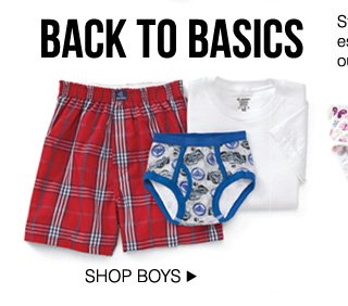 BACK TO BASICS. Stock up on boys' and girls' everyday essentials from Jockey®, Carter's® and our selection of novelty characthers. SHOP BOYS.