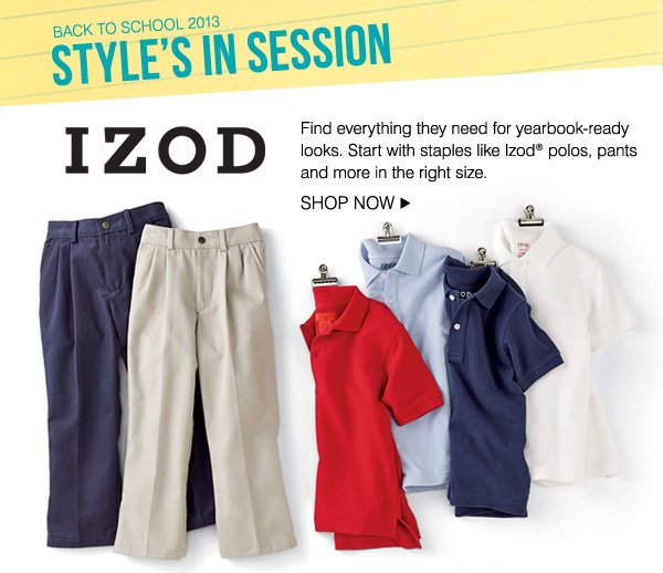 BACK TO SCHOOL 2013. STYLE'S IN SESSION. IZOD Find everythign they need for yearbook-ready looks. Start with staples like Izod® polos, pants and more in the right size. SHOP NOW.
